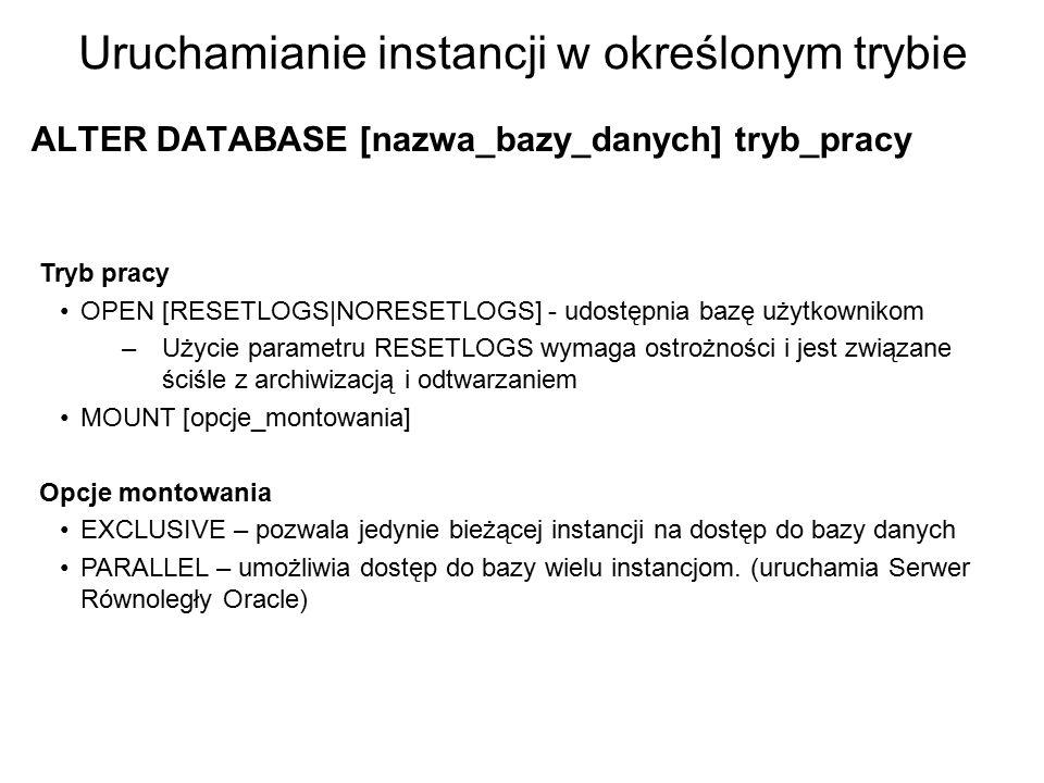 Uruchamianie instancji w określonym trybie ALTER DATABASE [nazwa_bazy_danych] tryb_pracy Tryb pracy OPEN [RESETLOGS NORESETLOGS] - udostępnia bazę uży