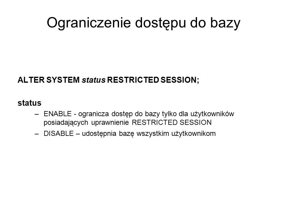 Ograniczenie dostępu do bazy ALTER SYSTEM status RESTRICTED SESSION; status –ENABLE - ogranicza dostęp do bazy tylko dla użytkowników posiadających up