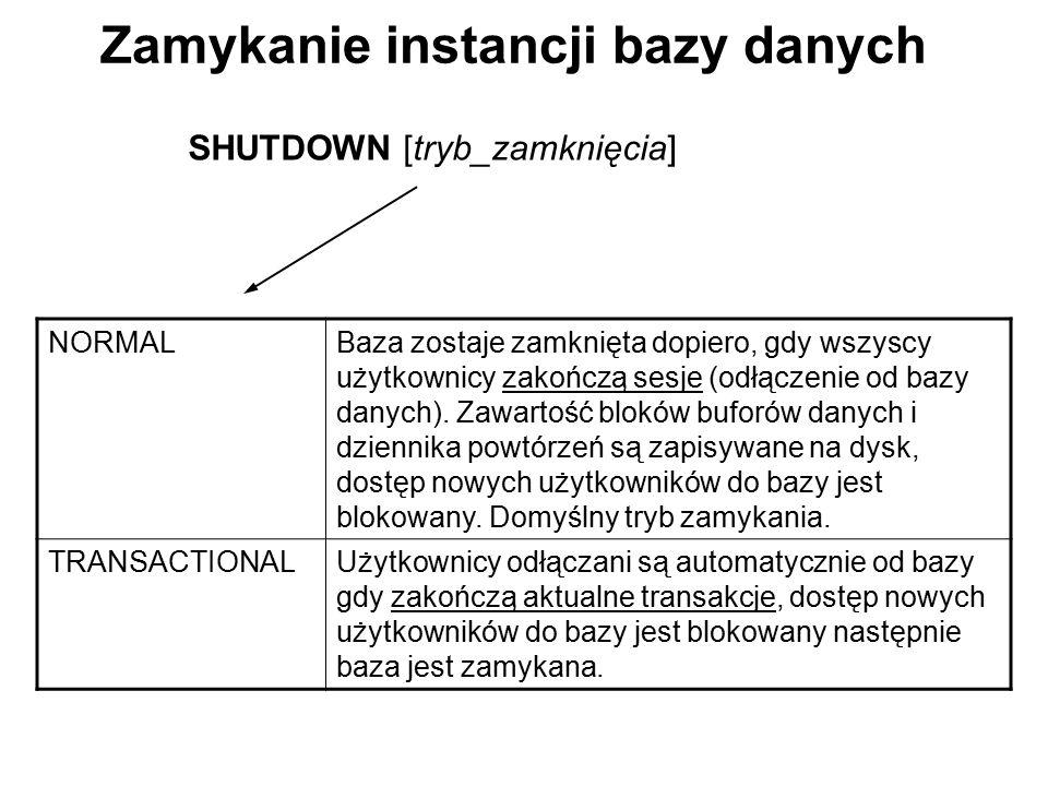 Zamykanie instancji bazy danych SHUTDOWN [tryb_zamknięcia] NORMALBaza zostaje zamknięta dopiero, gdy wszyscy użytkownicy zakończą sesje (odłączenie od
