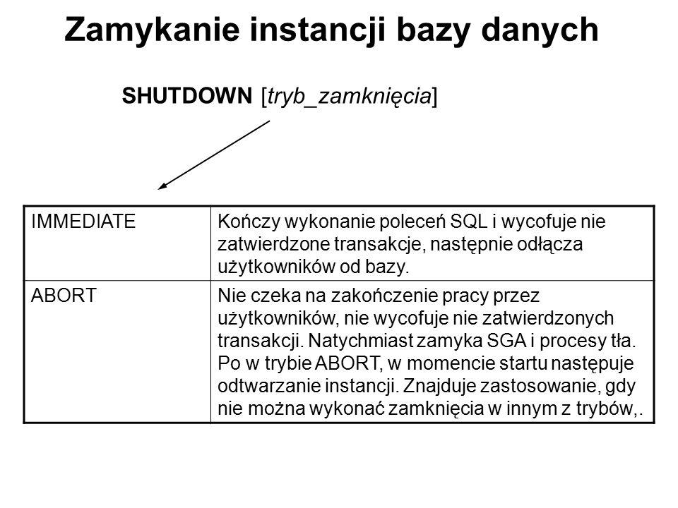 Zamykanie instancji bazy danych SHUTDOWN [tryb_zamknięcia] IMMEDIATEKończy wykonanie poleceń SQL i wycofuje nie zatwierdzone transakcje, następnie odł
