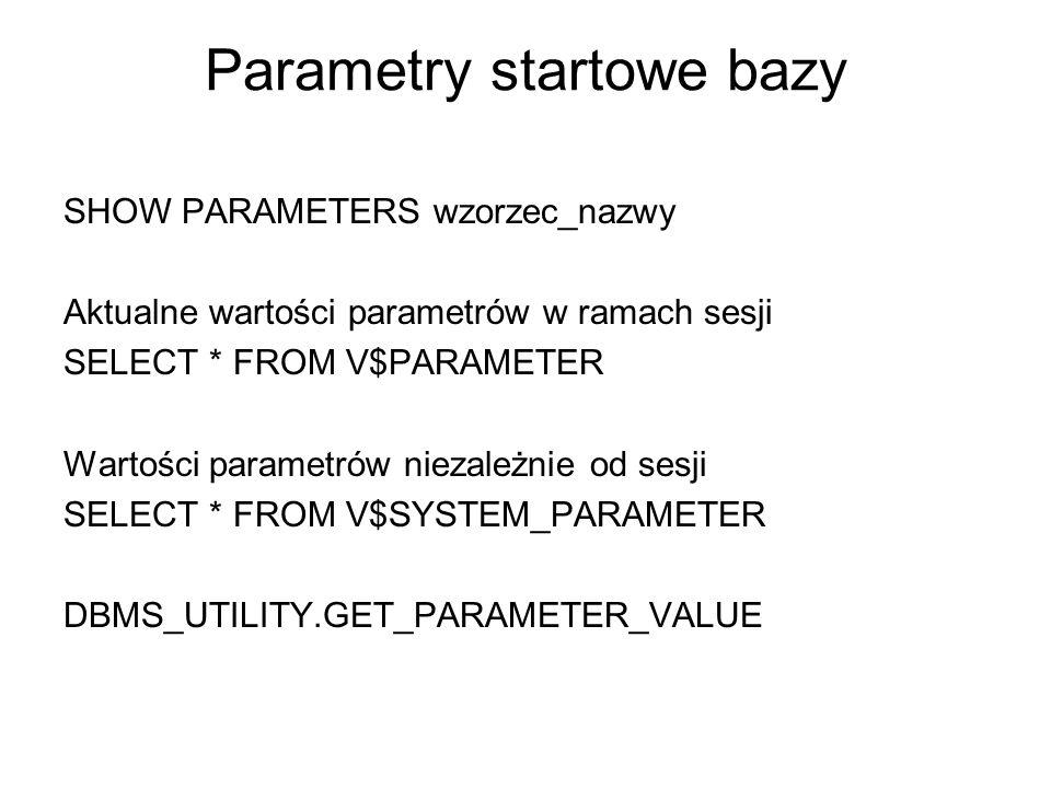 Parametry startowe bazy SHOW PARAMETERS wzorzec_nazwy Aktualne wartości parametrów w ramach sesji SELECT * FROM V$PARAMETER Wartości parametrów niezal