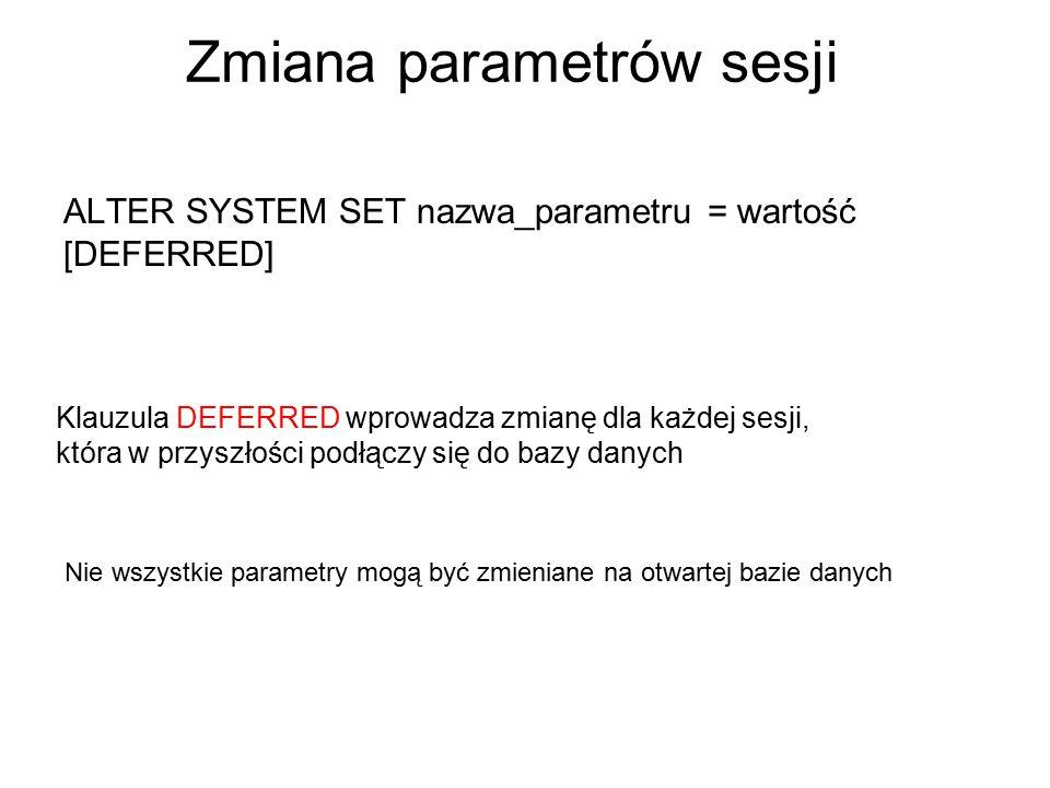 Zmiana parametrów sesji ALTER SYSTEM SET nazwa_parametru = wartość [DEFERRED] Klauzula DEFERRED wprowadza zmianę dla każdej sesji, która w przyszłości