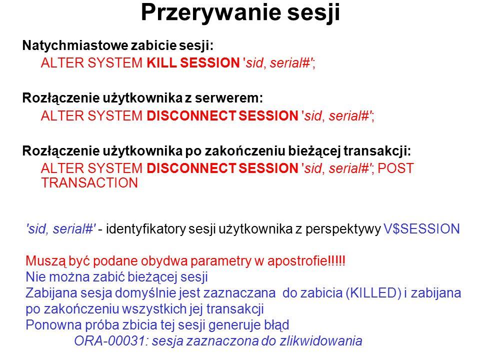 Przerywanie sesji Natychmiastowe zabicie sesji: ALTER SYSTEM KILL SESSION 'sid, serial#'; Rozłączenie użytkownika z serwerem: ALTER SYSTEM DISCONNECT