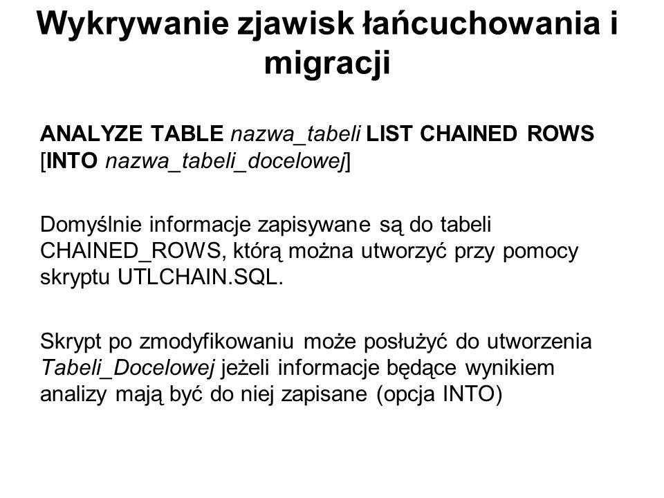 Wykrywanie zjawisk łańcuchowania i migracji ANALYZE TABLE nazwa_tabeli LIST CHAINED ROWS [INTO nazwa_tabeli_docelowej] Domyślnie informacje zapisywane