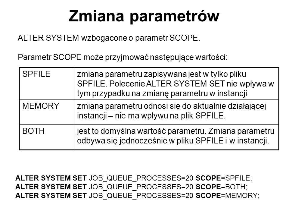 Zmiana parametrów ALTER SYSTEM wzbogacone o parametr SCOPE. Parametr SCOPE może przyjmować następujące wartości: ALTER SYSTEM SET JOB_QUEUE_PROCESSES=