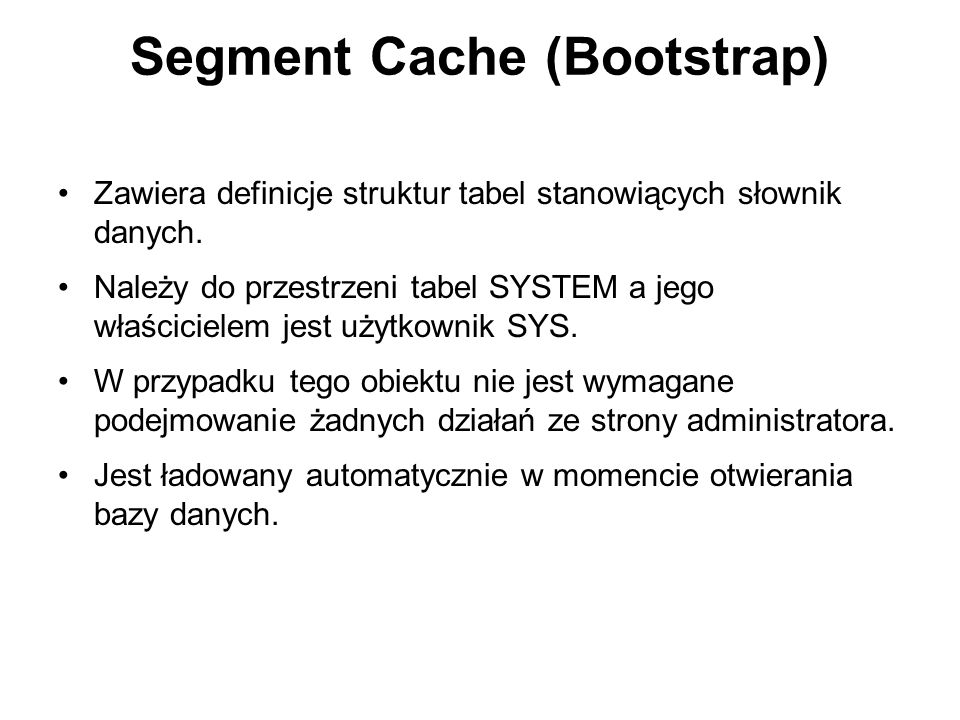 Segment Cache (Bootstrap) Zawiera definicje struktur tabel stanowiących słownik danych. Należy do przestrzeni tabel SYSTEM a jego właścicielem jest uż