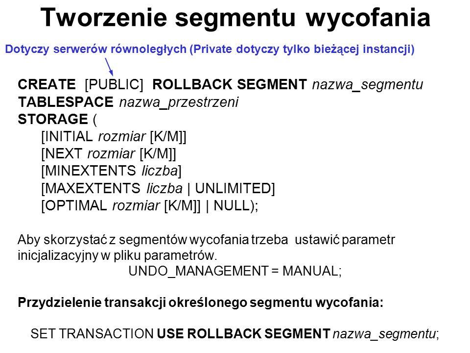 Tworzenie segmentu wycofania CREATE [PUBLIC] ROLLBACK SEGMENT nazwa_segmentu TABLESPACE nazwa_przestrzeni STORAGE ( [INITIAL rozmiar [K/M]] [NEXT rozm