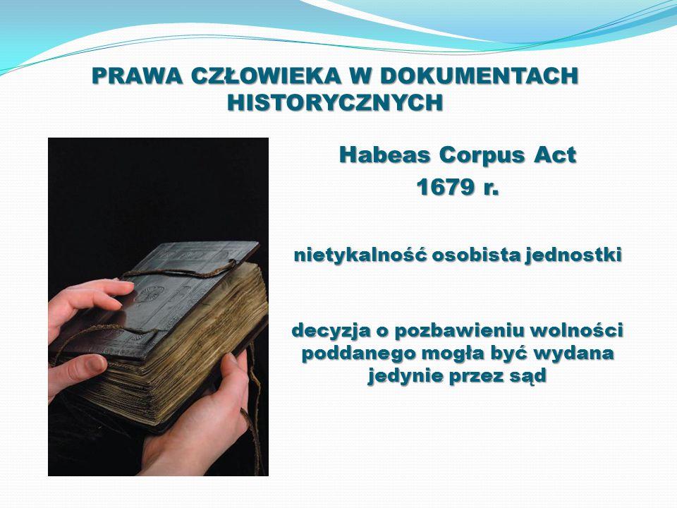 PRAWA CZŁOWIEKA W DOKUMENTACH HISTORYCZNYCH Habeas Corpus Act 1679 r. nietykalność osobista jednostki decyzja o pozbawieniu wolności poddanego mogła b
