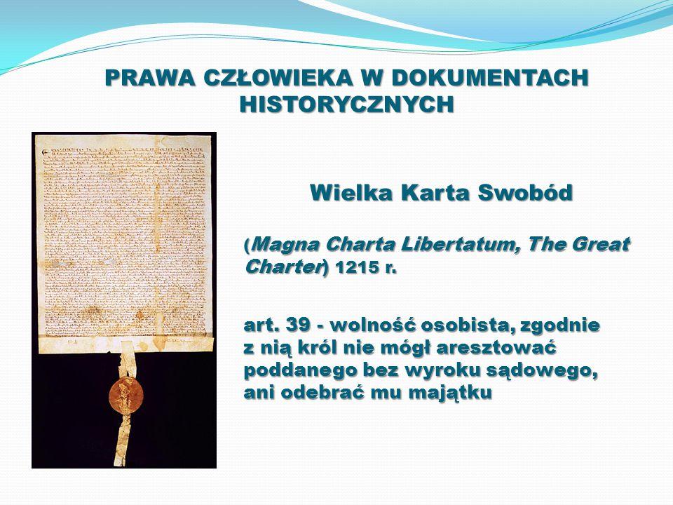 PRAWA CZŁOWIEKA W DOKUMENTACH HISTORYCZNYCH Wielka Karta Swobód ( Magna Charta Libertatum, The Great Charter) 1215 r. art. 39 - wolność osobista, zgod