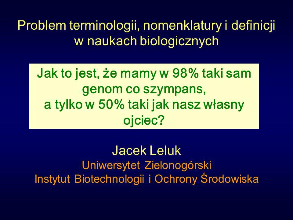 Problem terminologii, nomenklatury i definicji w naukach biologicznych Jacek Leluk Uniwersytet Zielonogórski Instytut Biotechnologii i Ochrony Środowiska Jak to jest, że mamy w 98% taki sam genom co szympans, a tylko w 50% taki jak nasz własny ojciec?
