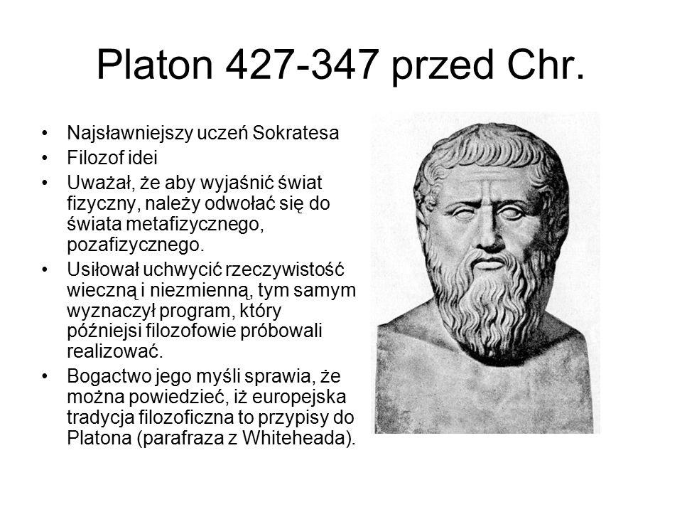Platon 427-347 przed Chr. Najsławniejszy uczeń Sokratesa Filozof idei Uważał, że aby wyjaśnić świat fizyczny, należy odwołać się do świata metafizyczn