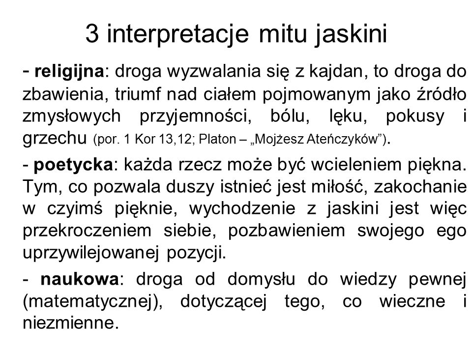 3 interpretacje mitu jaskini - religijna: droga wyzwalania się z kajdan, to droga do zbawienia, triumf nad ciałem pojmowanym jako źródło zmysłowych pr