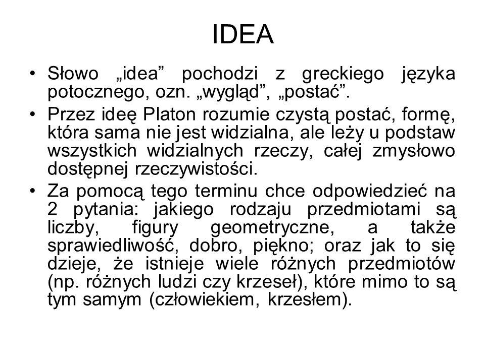 """IDEA Słowo """"idea"""" pochodzi z greckiego języka potocznego, ozn. """"wygląd"""", """"postać"""". Przez ideę Platon rozumie czystą postać, formę, która sama nie jest"""
