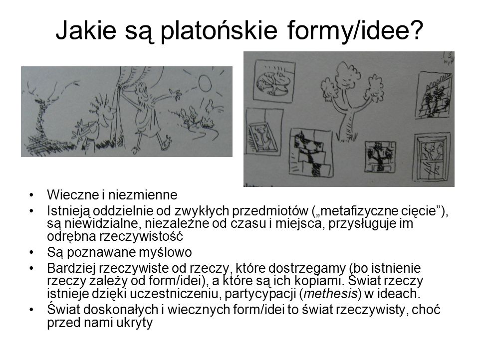 """Jakie są platońskie formy/idee? Wieczne i niezmienne Istnieją oddzielnie od zwykłych przedmiotów (""""metafizyczne cięcie""""), są niewidzialne, niezależne"""