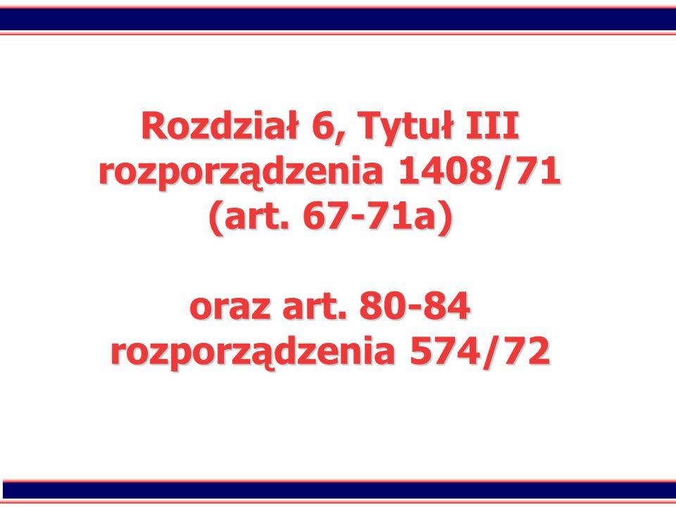 2 Rozdział 6, Tytuł III rozporządzenia 1408/71 (art. 67-71a) oraz art. 80-84 rozporządzenia 574/72