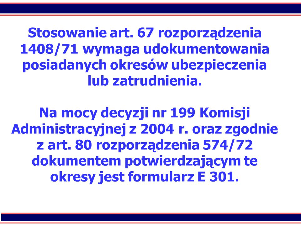 20 Stosowanie art. 67 rozporządzenia 1408/71 wymaga udokumentowania posiadanych okresów ubezpieczenia lub zatrudnienia. Na mocy decyzji nr 199 Komisji