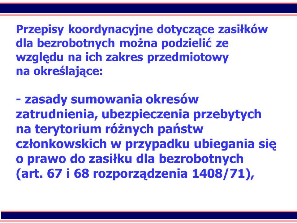 3 Przepisy koordynacyjne dotyczące zasiłków dla bezrobotnych można podzielić ze względu na ich zakres przedmiotowy na określające: - zasady sumowania okresów zatrudnienia, ubezpieczenia przebytych na terytorium różnych państw członkowskich w przypadku ubiegania się o prawo do zasiłku dla bezrobotnych (art.