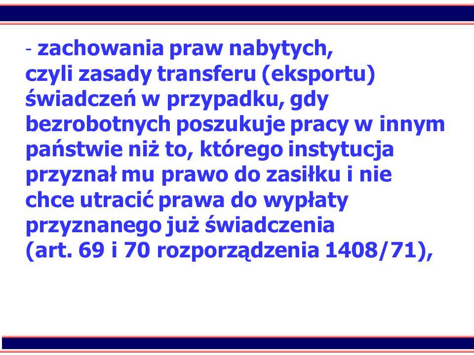 4 - - zachowania praw nabytych, czyli zasady transferu (eksportu) świadczeń w przypadku, gdy bezrobotnych poszukuje pracy w innym państwie niż to, któ