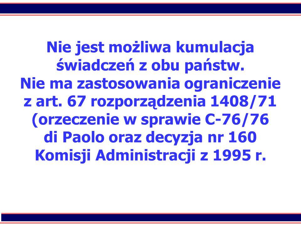 40 Nie jest możliwa kumulacja świadczeń z obu państw. Nie ma zastosowania ograniczenie z art. 67 rozporządzenia 1408/71 (orzeczenie w sprawie C-76/76