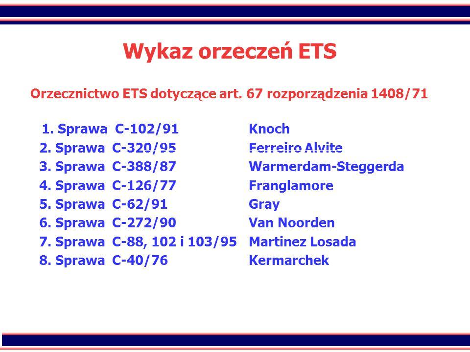 42 Wykaz orzeczeń ETS Orzecznictwo ETS dotyczące art. 67 rozporządzenia 1408/71 1. Sprawa C-102/91Knoch 2. Sprawa C-320/95Ferreiro Alvite 3. Sprawa C-