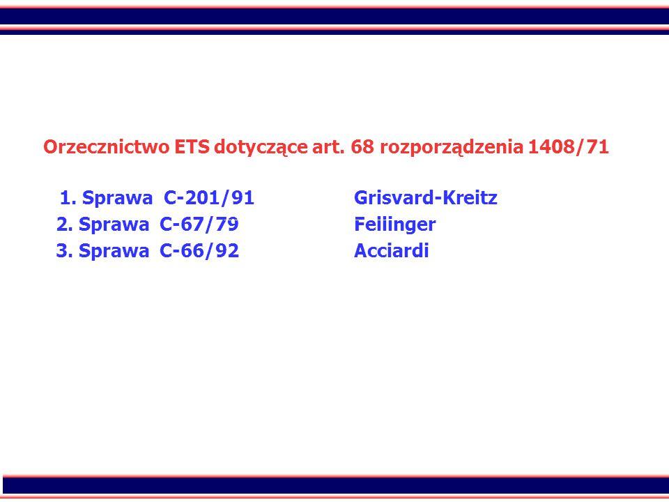 43 Orzecznictwo ETS dotyczące art. 68 rozporządzenia 1408/71 1. Sprawa C-201/91Grisvard-Kreitz 2. Sprawa C-67/79Fellinger 3. Sprawa C-66/92Acciardi