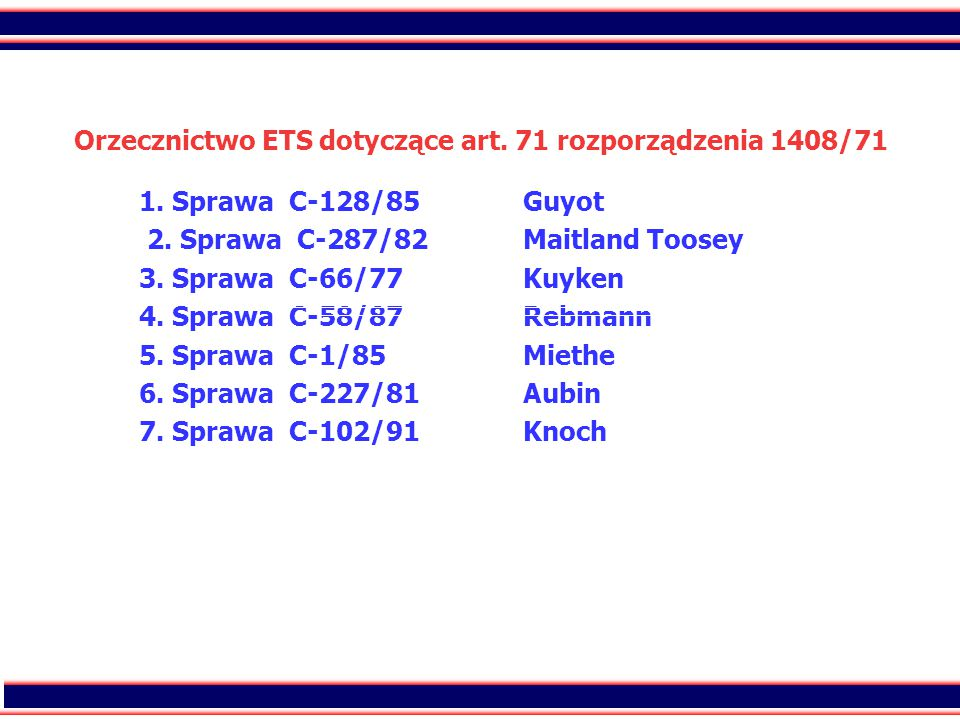 45 Orzecznictwo ETS dotyczące art. 71 rozporządzenia 1408/71 1. Sprawa C-128/85Guyot 2. Sprawa C-287/82Maitland Toosey 3. Sprawa C-66/77Kuyken 4. Spra