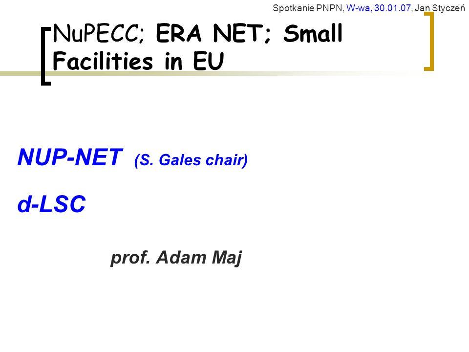 NuPECC; ERA NET; Small Facilities in EU NUP-NET (S. Gales chair) d-LSC prof. Adam Maj Spotkanie PNPN, W-wa, 30.01.07, Jan Styczeń