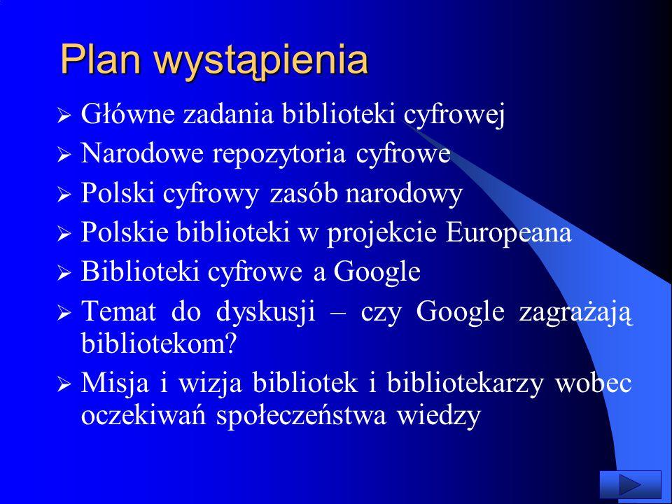 Plan wystąpienia  Główne zadania biblioteki cyfrowej  Narodowe repozytoria cyfrowe  Polski cyfrowy zasób narodowy  Polskie biblioteki w projekcie Europeana  Biblioteki cyfrowe a Google  Temat do dyskusji – czy Google zagrażają bibliotekom.