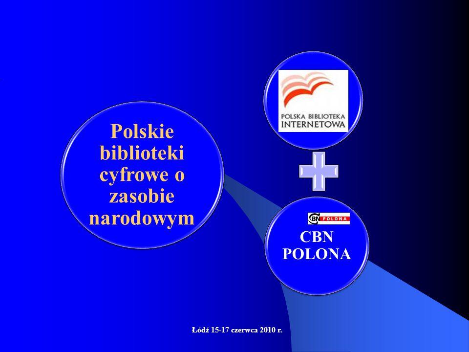 Łódź 15-17 czerwca 2010 r. CBN POLONA Polskie biblioteki cyfrowe o zasobie narodowym