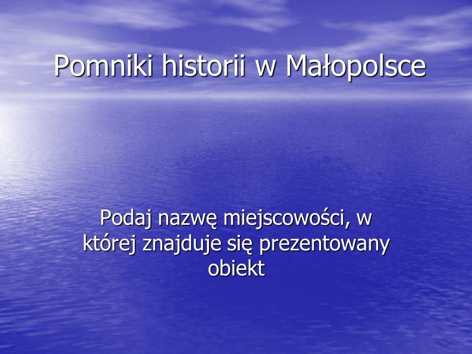 Pomniki historii w Małopolsce Podaj nazwę miejscowości, w której znajduje się prezentowany obiekt