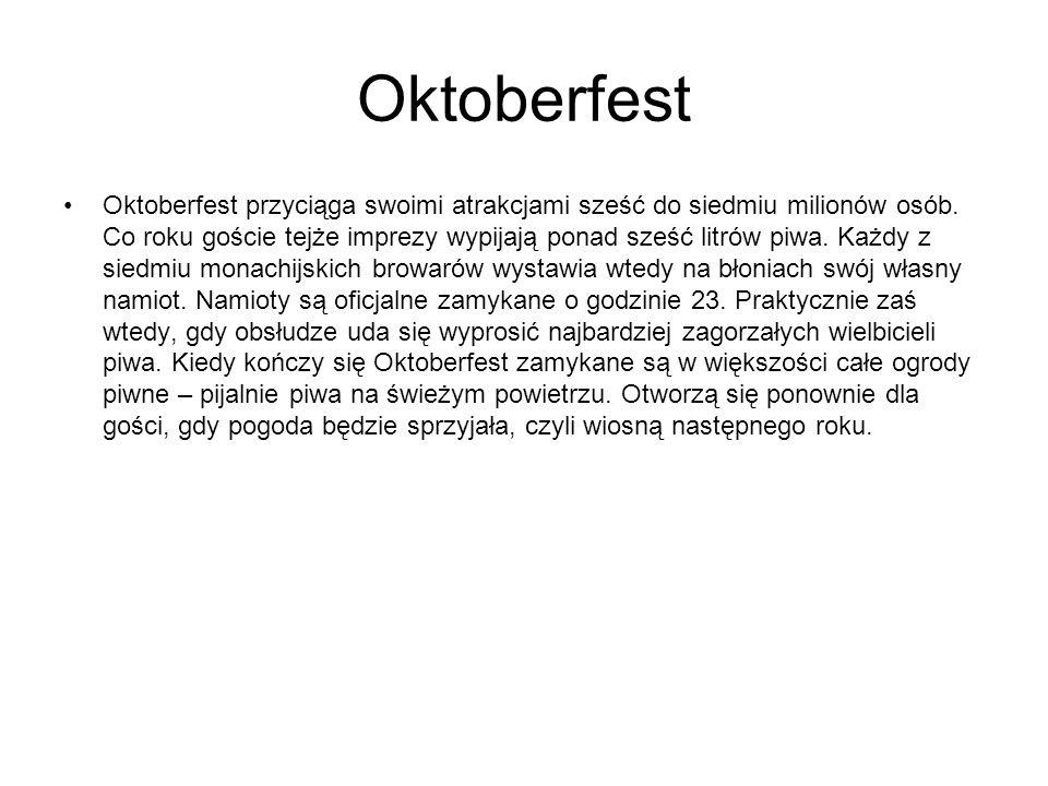 Oktoberfest Oktoberfest przyciąga swoimi atrakcjami sześć do siedmiu milionów osób. Co roku goście tejże imprezy wypijają ponad sześć litrów piwa. Każ