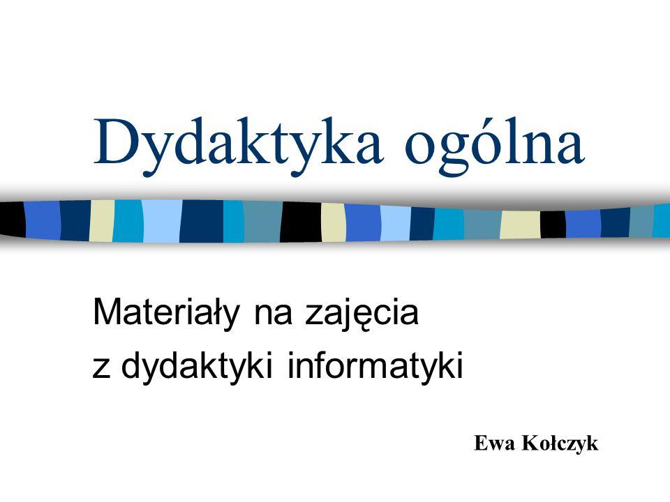 Dydaktyka ogólna Materiały na zajęcia z dydaktyki informatyki Ewa Kołczyk