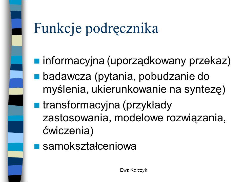 Ewa Kołczyk Funkcje podręcznika informacyjna (uporządkowany przekaz) badawcza (pytania, pobudzanie do myślenia, ukierunkowanie na syntezę) transformac