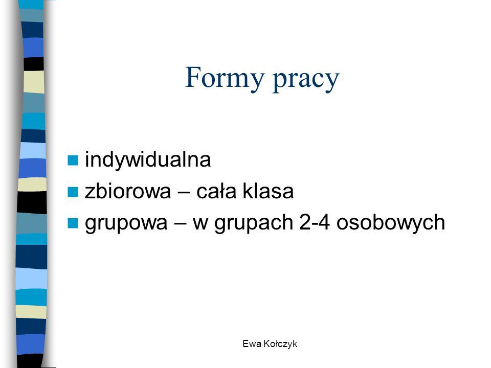 Ewa Kołczyk Formy pracy indywidualna zbiorowa – cała klasa grupowa – w grupach 2-4 osobowych