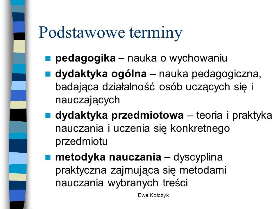 Ewa Kołczyk Podstawowe terminy pedagogika – nauka o wychowaniu dydaktyka ogólna – nauka pedagogiczna, badająca działalność osób uczących się i nauczaj