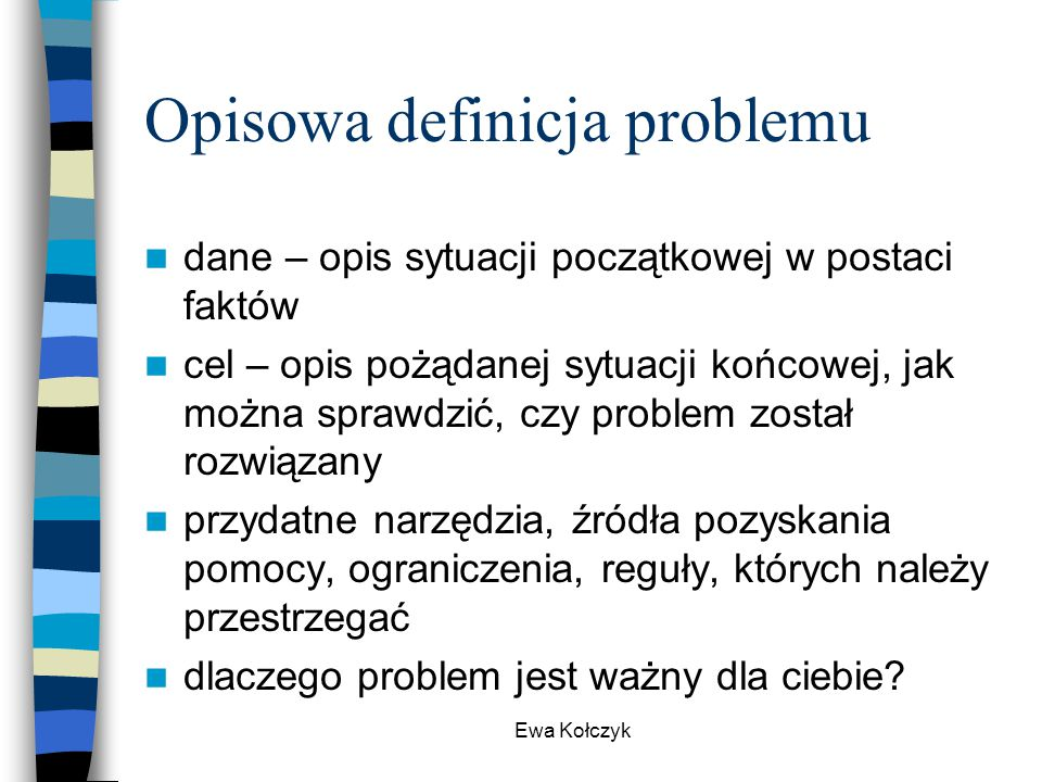 Ewa Kołczyk Opisowa definicja problemu dane – opis sytuacji początkowej w postaci faktów cel – opis pożądanej sytuacji końcowej, jak można sprawdzić,