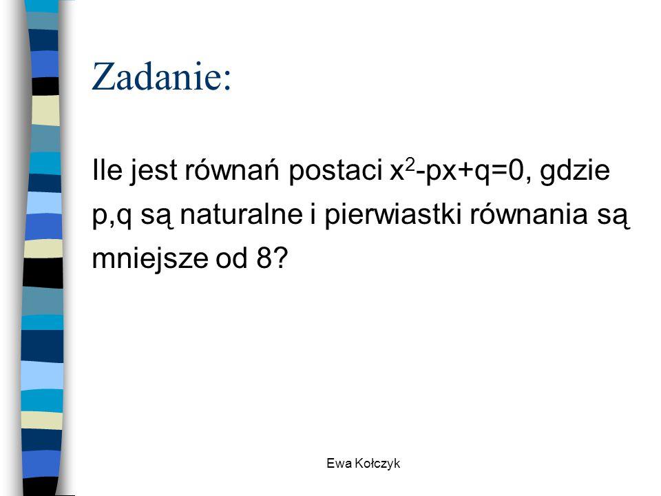 Ewa Kołczyk Zadanie: Ile jest równań postaci x 2 -px+q=0, gdzie p,q są naturalne i pierwiastki równania są mniejsze od 8?