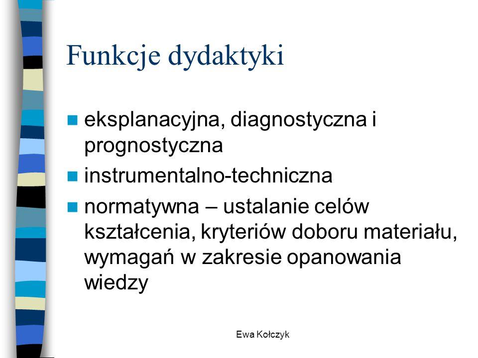Ewa Kołczyk Funkcje dydaktyki eksplanacyjna, diagnostyczna i prognostyczna instrumentalno-techniczna normatywna – ustalanie celów kształcenia, kryteri