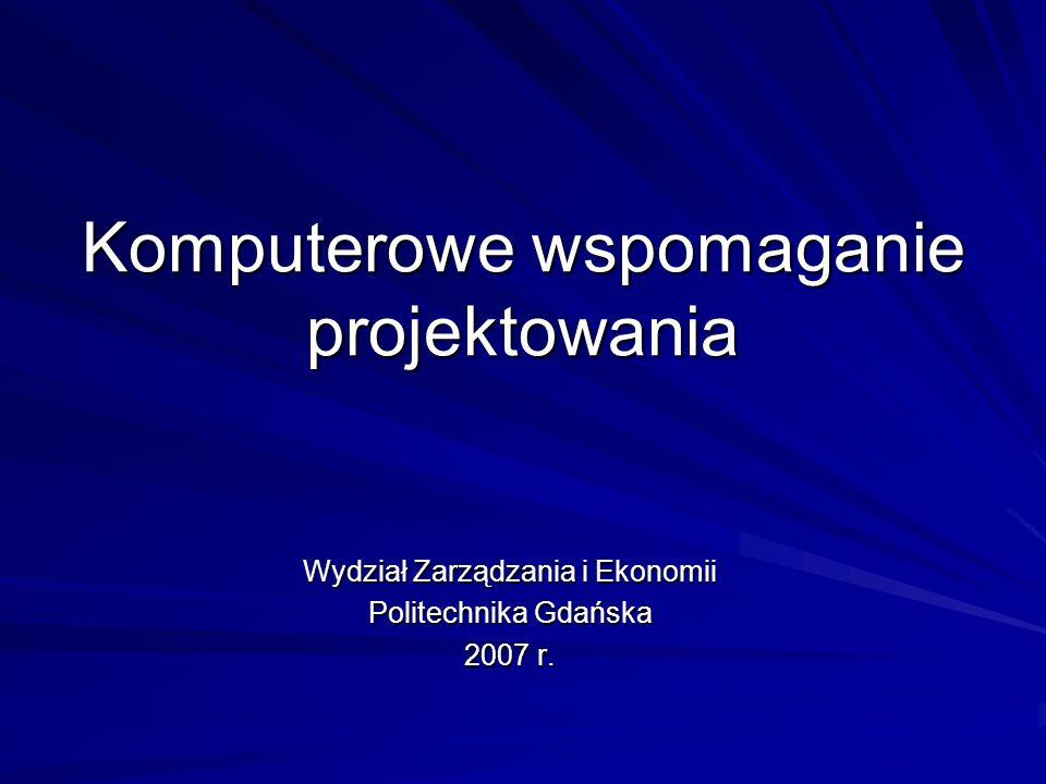 Komputerowe wspomaganie projektowania Wydział Zarządzania i Ekonomii Politechnika Gdańska 2007 r.