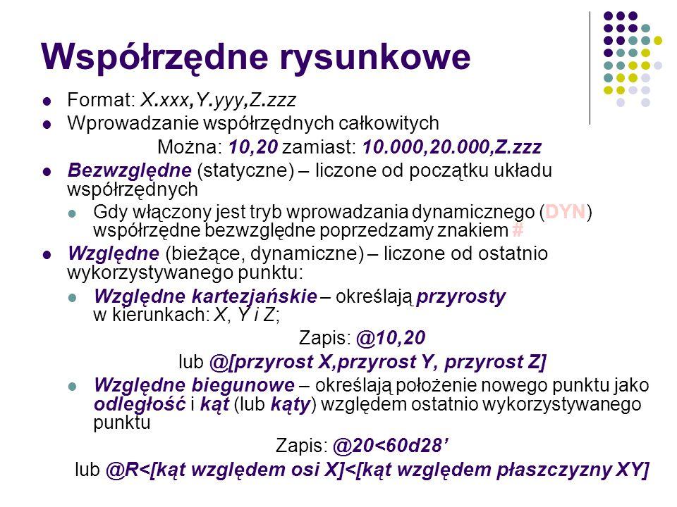 Współrzędne rysunkowe Format: X.xxx,Y.yyy,Z.zzz Wprowadzanie współrzędnych całkowitych Można: 10,20 zamiast: 10.000,20.000,Z.zzz Bezwzględne (statyczne) – liczone od początku układu współrzędnych Gdy włączony jest tryb wprowadzania dynamicznego (DYN) współrzędne bezwzględne poprzedzamy znakiem # Względne (bieżące, dynamiczne) – liczone od ostatnio wykorzystywanego punktu: Względne kartezjańskie – określają przyrosty w kierunkach: X, Y i Z; Zapis: @10,20 lub @[przyrost X,przyrost Y, przyrost Z] Względne biegunowe – określają położenie nowego punktu jako odległość i kąt (lub kąty ) względem ostatnio wykorzystywanego punktu Zapis: @20<60d28' lub @R<[kąt względem osi X]<[kąt względem płaszczyzny XY]