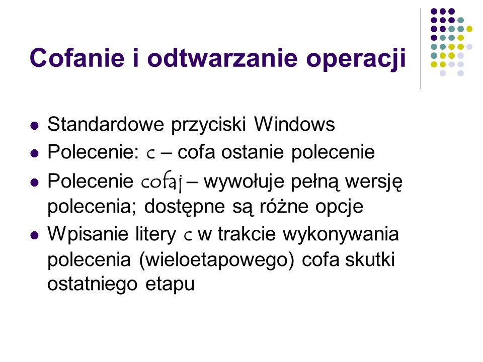 Cofanie i odtwarzanie operacji Standardowe przyciski Windows Polecenie: c – cofa ostanie polecenie Polecenie cofaj – wywołuje pełną wersję polecenia; dostępne są różne opcje Wpisanie litery c w trakcie wykonywania polecenia (wieloetapowego) cofa skutki ostatniego etapu