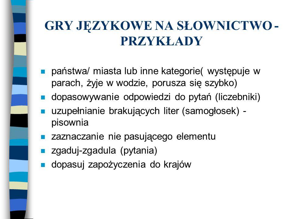 GRY JĘZYKOWE NA SŁOWNICTWO - PRZYKŁADY n państwa/ miasta lub inne kategorie( występuje w parach, żyje w wodzie, porusza się szybko) n dopasowywanie od