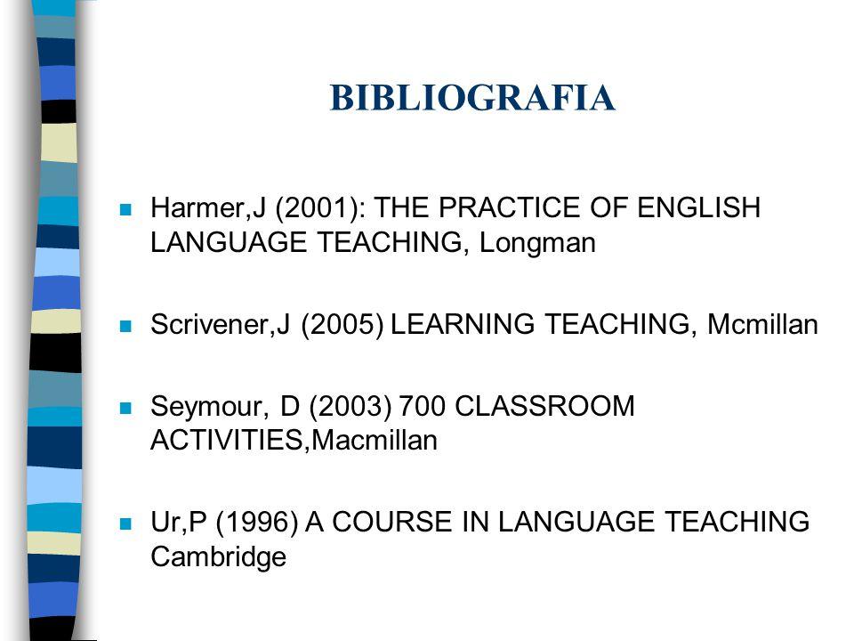 BIBLIOGRAFIA n Harmer,J (2001): THE PRACTICE OF ENGLISH LANGUAGE TEACHING, Longman n Scrivener,J (2005) LEARNING TEACHING, Mcmillan n Seymour, D (2003