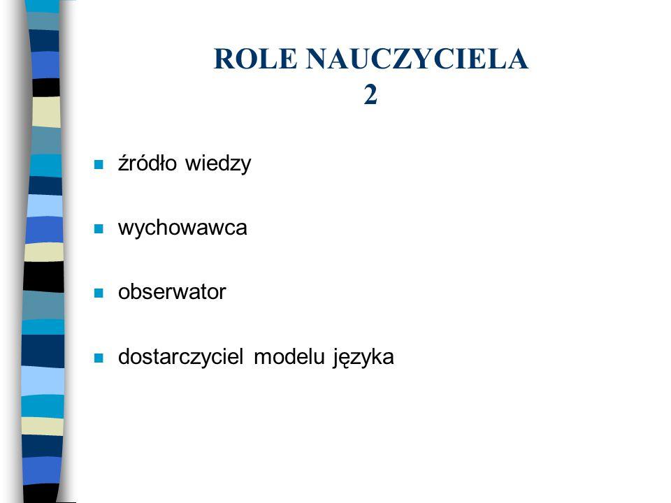 ROLE NAUCZYCIELA 2 n źródło wiedzy n wychowawca n obserwator n dostarczyciel modelu języka