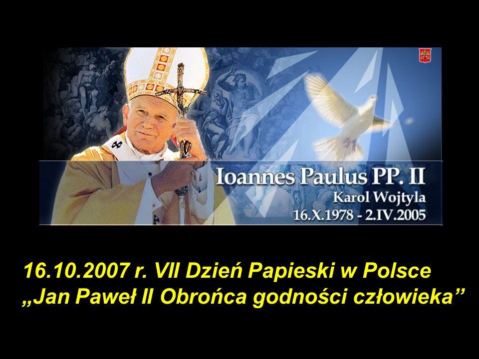 """16.10.2007 r. VII Dzień Papieski w Polsce """"Jan Paweł II Obrońca godności człowieka"""""""