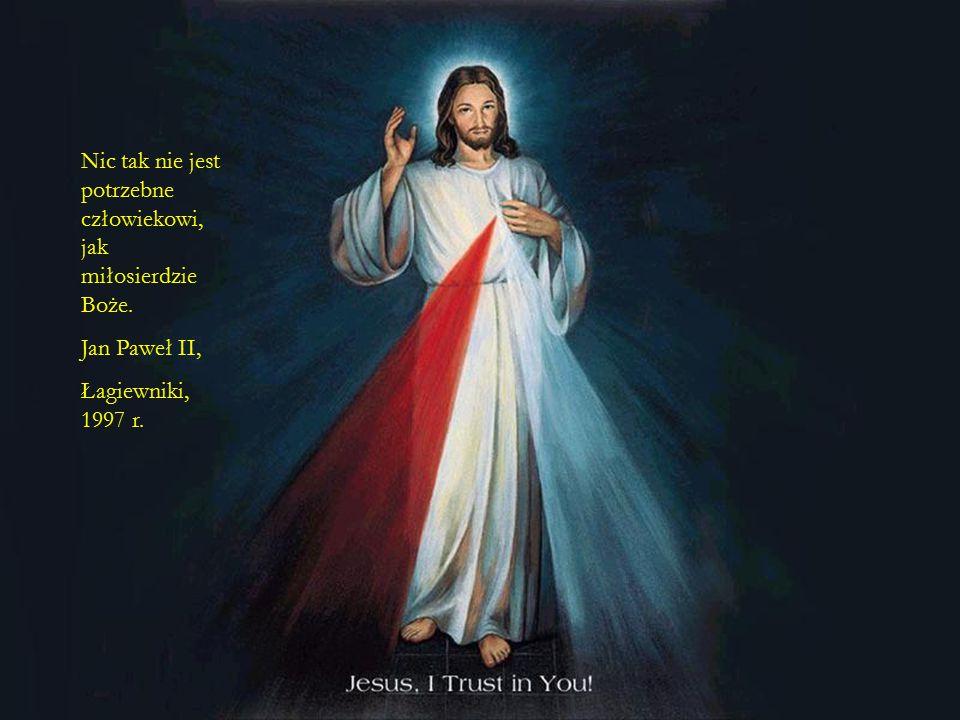 73 Nic tak nie jest potrzebne człowiekowi, jak miłosierdzie Boże. Jan Paweł II, Łagiewniki, 1997 r.