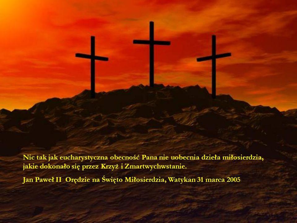 74 Nic tak jak eucharystyczna obecność Pana nie uobecnia dzieła miłosierdzia, jakie dokonało się przez Krzyż i Zmartwychwstanie. Jan Paweł II Orędzie