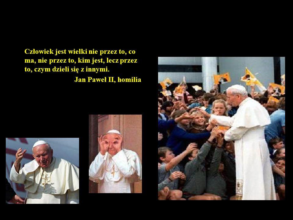 78 Człowiek jest wielki nie przez to, co ma, nie przez to, kim jest, lecz przez to, czym dzieli się z innymi. Jan Paweł II, homilia