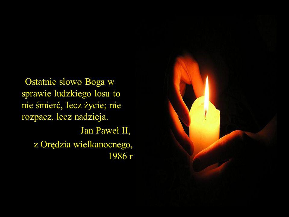 79 Ostatnie słowo Boga w sprawie ludzkiego losu to nie śmierć, lecz życie; nie rozpacz, lecz nadzieja. Jan Paweł II, z Orędzia wielkanocnego, 1986 r.