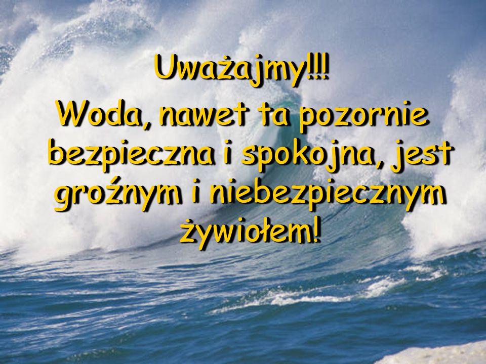Uważajmy!!! Woda, nawet ta pozornie bezpieczna i spokojna, jest groźnym i niebezpiecznym żywiołem! Uważajmy!!!